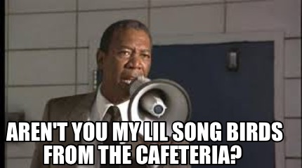 arent-you-my-lil-song-birds-from-the-cafeteria
