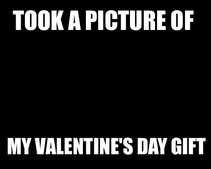 Meme Creator Funny Took A Picture Of My Valentine S Day Gift Meme
