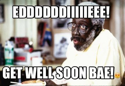 Meme Creator - Funny Eddddddiiiiieee! Get well soon bae!???? Meme