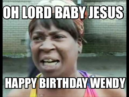 Meme Creator Funny Oh Lord Baby Jesus Happy Birthday Wendy Meme