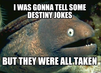 i-was-gonna-tell-some-destiny-jokes-but-they-were-all-taken