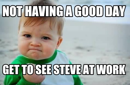 Meme Creator Funny Not Having A Good Day Get To See Steve At Work