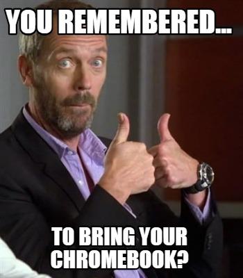 Meme Creator You Remembered To Bring Your Chromebook Meme Generator At Memecreator Org