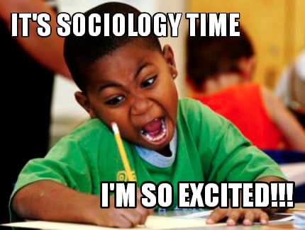3893357 meme creator it's sociology time i'm so excited!!! meme