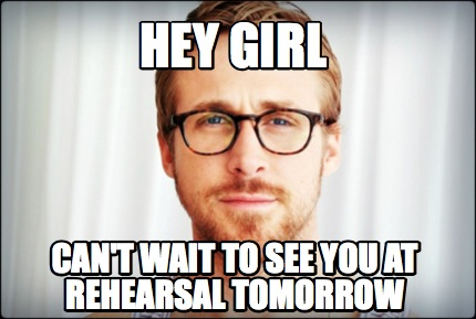 Meme Creator - hey girl can't wait to see you at rehearsal ...