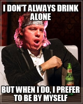 i-dont-always-drink-alone-but-when-i-do-i-prefer-to-be-by-myself