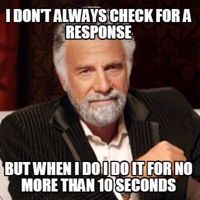 i-dont-always-check-for-a-response-but-when-i-do-i-do-it-for-no-more-than-10-sec