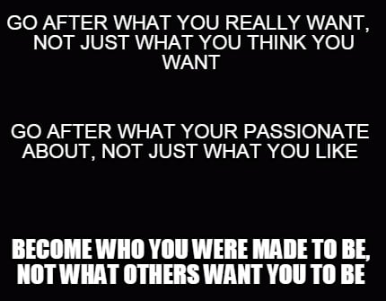go-after-what-you-really-want-not-just-what-you-think-you-want-become-who-you-we