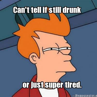 cant-tell-if-still-drunk-or-just-super-tired