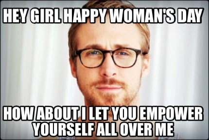 Meme Creator Hey Girl Happy Woman S Day How About I Let