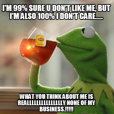 Meme Creator Funny Im 99 Sure U Dont Like Me But Im Also 100