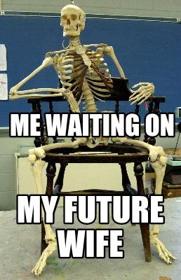 Meme Creator - Funny Me waiting on My future wife Meme