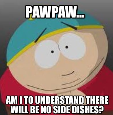 pawpaw...-am-i-to-understand-there-will-be-no-side-dishes