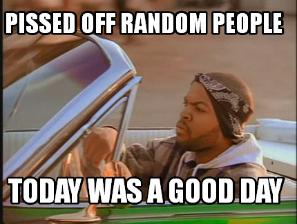 pissed-off-random-people-today-was-a-good-day