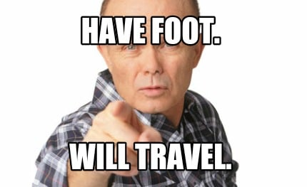 Meme Creator - Funny Have foot  Will travel  Meme Generator