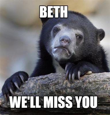 Meme Creator - Beth we'll miss you Meme Generator at MemeCreator.org!