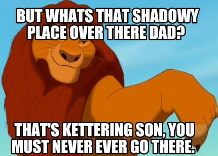 but-whats-that-shadowy-place-over-there-dad-thats-kettering-son-you-must-never-e