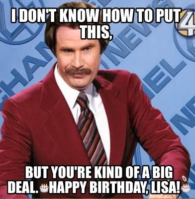 i-dont-know-how-to-put-this-but-youre-kind-of-a-big-deal.happy-birthday-lisa