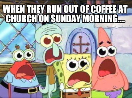 Meme Creator Funny When They Run Out Of Coffee At Church On Sunday