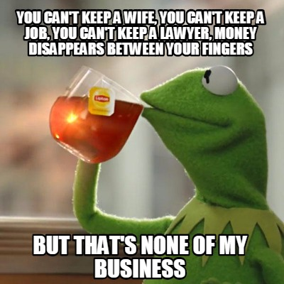 Meme Creator - Funny you can't keep a wife, you can't keep a
