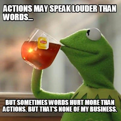 "words hurt more than actions essay Actions speak louder than words  some feelings cannot be expressed in mere words they require actions to speak  ""action speaks more powerfully than words,."