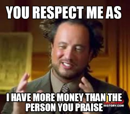 Meme Creator - Funny You respect me as I have more money