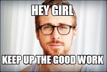 Meme Creator - Hey Girl Keep up the good work Meme ...