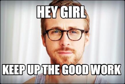 Meme Creator - Hey Girl Keep up the good work Meme ...