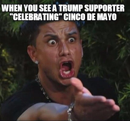 when-you-see-a-trump-supporter-celebrating-cinco-de-mayo