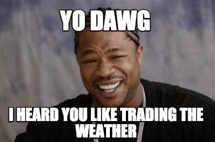 4010674 meme creator yo dawg i heard you like trading the weather meme,Yo Dawg Meme Generator