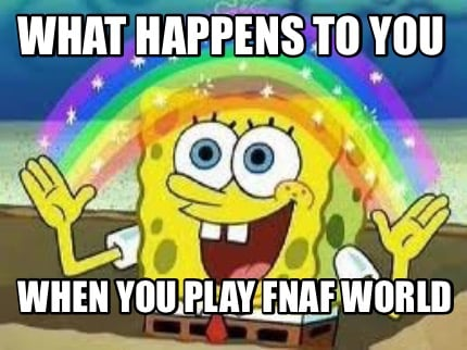 Meme creator what happens to you when you play fnaf world meme