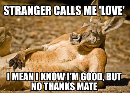 Meme Creator - Funny Stranger calls me 'love' I mean i know