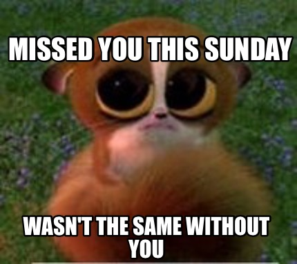 Meme Creator Funny Missed You This Sunday Wasn T The Same