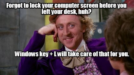 - Forgot to lock your computer screen before you left your desk
