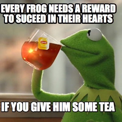 Meme Creator Funny Every Frog Needs A Reward To Suceed In