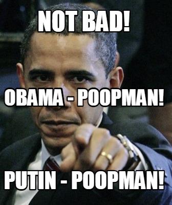 Meme Creator - NOT BAD! PUTIN - POOPMAN! OBAMA - POOPMAN ...