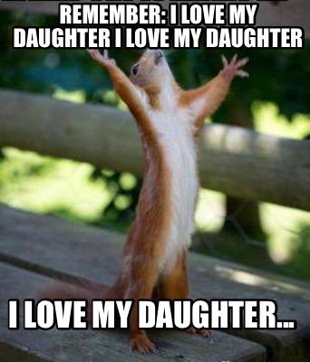 Meme Creator Funny Remember I Love My Daughter I Love My Daughter