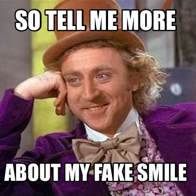 Meme Creator - So tell me more About my fake smile Meme ...