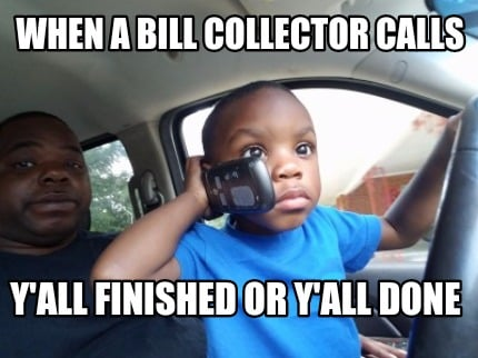 Meme Creator Funny When A Bill Collector Calls Yall Finished Or Y