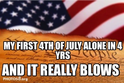 my-first-4th-of-july-alone-in-4-yrs-and-it-really-blows