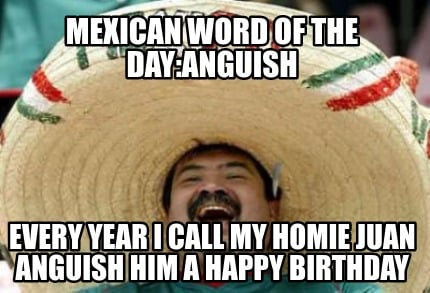 mexican-word-of-the-dayanguish-every-year-i-call-my-homie-juan-anguish-him-a-hap