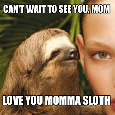 Meme Creator Funny Can T Wait To See You Mom Love You Momma Sloth Meme Generator At Memecreator Org