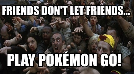 friends-dont-let-friends...-play-pokmon-go