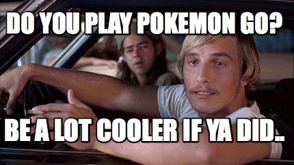4094789 meme creator do you play pokemon go? be a lot cooler if ya did