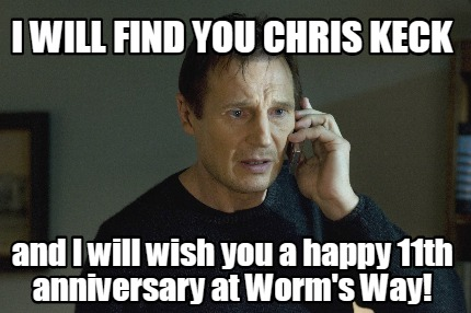 i-will-find-you-chris-keck-and-i-will-wish-you-a-happy-11th-anniversary-at-worms