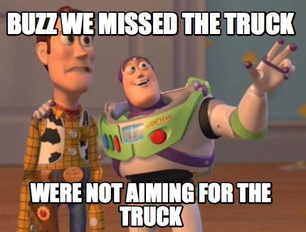 meme creator funny buzz we missed the truck were not aiming for