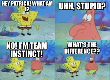 Hey Patrick What Am I No Im Team Instinct Uhh Stupid Whats The Difference