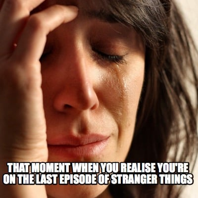 that-moment-when-you-realise-youre-on-the-last-episode-of-stranger-things