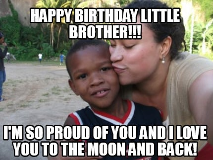 Meme Creator Funny Happy Birthday Little Brother I M So Proud
