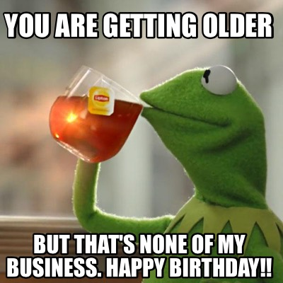 Meme Creator - You are getting older But that's none of my ...